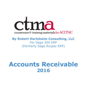 CTMA Courseware™ By Robert Hartzheim Consulting, LLC For Sage 300 ERP (Formerly Sage Accpac ERP) Accounts Receivable 2016.