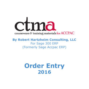 CTMA Courseware™ By Robert Hartzheim Consulting, LLC For Sage 300 ERP (Formerly Sage Accpac ERP) Order Entry 2016.