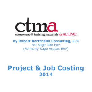CTMA Courseware™ By Robert Hartzheim Consulting, LLC For Sage 300 ERP (Formerly Sage Accpac ERP) Project and Job Costing 2014.
