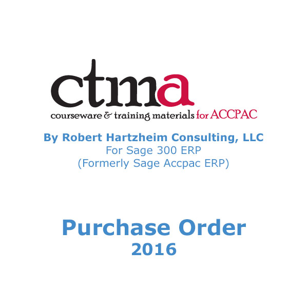 CTMA Courseware™ By Robert Hartzheim Consulting, LLC For Sage 300 ERP (Formerly Sage Accpac ERP) Purchase Order 2016.