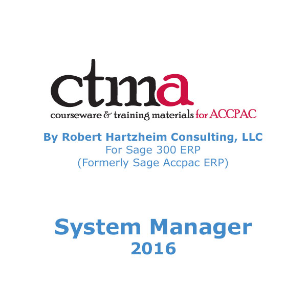 CTMA Courseware™ By Robert Hartzheim Consulting, LLC For Sage 300 ERP (Formerly Sage Accpac ERP) System Manager 2016.