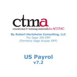 CTMA Courseware™ By Robert Hartzheim Consulting, LLC For Sage 300 ERP (Formerly Sage Accpac ERP) US Payroll version 7.2.